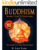 Buddhism: Beginner's Guide to Understanding The Essence of True Enlightenment (Buddhism: Understanding the Rituals and Practices of Buddhism)
