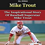 Mike Trout: The Inspirational Story of Baseball Superstar Mike Trout | Bill Redban