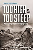 Too High and Too Steep: Reshaping Seattle s Topography (Northwest Writers Fund)