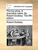 The Toy-Shop a Dramatick Satire by Robert Dodsley The, Robert Dodsley, 117067559X