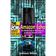 Amazon Echo: 2016 - The Ultimate Guide for Advanced Users to Master Amazon Echo (Amazon Echo, user manual,web services,by amazon, Free books, Free Movie, ... smart devices, internet, guide Book 7)