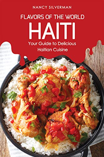 Flavors of the World - Haiti : Your Guide to Delicious Haitian Cuisine by Nancy Silverman