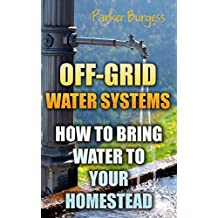 Off-Grid Water Systems: How To Bring Water To Your Homestead