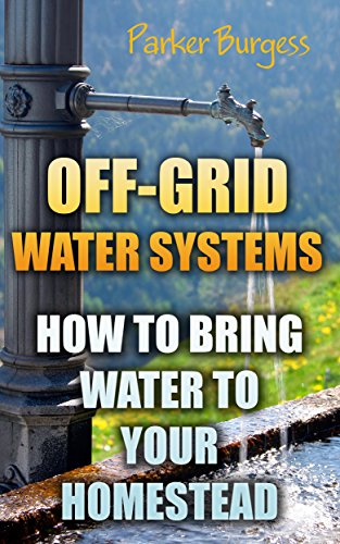 Off-Grid Water Systems: How To Bring Water To Your Homestead by [Burgess, Parker ]