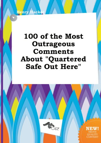 100 of the Most Outrageous Comments about Quartered Safe Out (Quartered Safe)