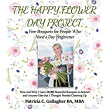 The Happy Flower Day Project - Free Bouquets for People Who Need a Day Brightener: How and Why I Gave 28,000 Beautiful Bouquets to Seniors and Anyone Else that I Thought Needed Cheering Up