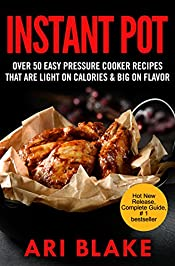 Instant Pot: Over 50 Easy Pressure Cooker Recipes That Are Light on Calories & Big on Flavor