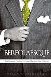 How To Be a Gentleman - Bereolaesque: The Contemporary Gentleman & Etiquette Book For The Urban Sophisticate