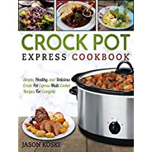 Crock Pot Express Cookbook: Simple, Healthy, and Delicious Crock Pot Express Multi-Cooker Recipes For Everyone (Crock Pot Express Multi-Cooker Cookbook)