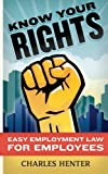 Know Your Rights: Easy Employment Law for Employees, Charles Henter, 1482609517