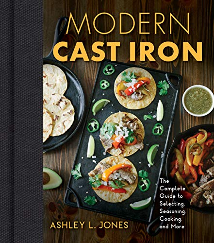 Modern Cast Iron: The Complete Guide to Selecting, Seasoning, Cooking, and More by Ashley L. Jones