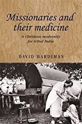 Missionaries and their medicine: A Christian modernity for tribal India (Studies in Imperialism MUP)