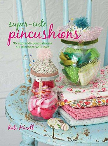 Super-Cute Pincushions: 35 adorable pincushions all stitchers will love