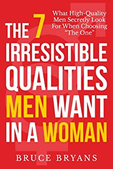 "The 7 Irresistible Qualities Men Want In A Woman: What High-Quality Men Secretly Look for When Choosing ""The One"" by [Bryans, Bruce]"