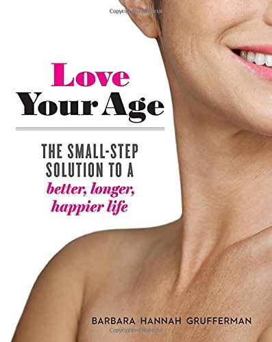 Love Your Age: The Small-Step Solution to a Better, Longer, Happier Life cover