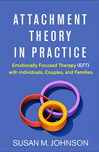 Attachment Theory in Practice: Emotionally Focused Therapy (EFT) with Individuals, Couples, and Families