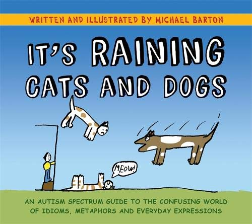 It's Raining Cats and Dogs: An Autism Spectrum Guide to the Confusing World of Idioms, Metaphors and Everyday Expressions ()