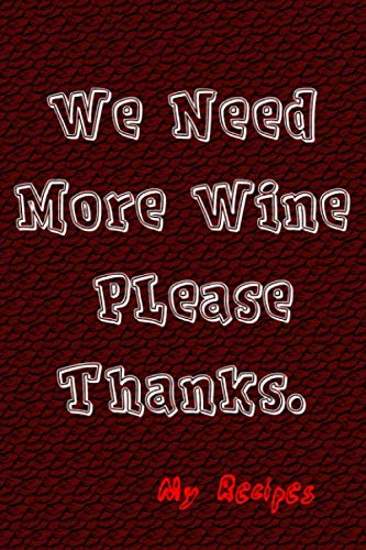 We Need More Wine Please Thanks: My Recipes: Blank Template Recipe Book For Adults That Love Documenting Great Food Ingredients and More by Memory Logging Co.