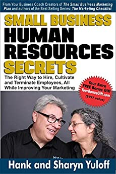 Small Business Human Resources Secrets: The Right way to Hire, Cultivate and Terminate Employees, All While Improving Your Marketing by [Yuloff, Sharyn, Yuloff, Hank]