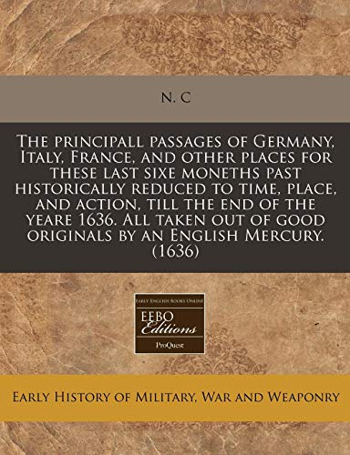 The principall passages of Germany, Italy, France, and other places for these last sixe moneths past historically reduced to time, place, and action, ... good originals by an English Mercury. (1636)