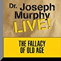 The Fallacy of Old Age: Dr. Joseph Murphy LIVE! Speech by Dr. Joseph Murphy Narrated by Dr. Joseph Murphy