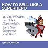How to Sell Like a Sales Superhero - 15 Vital Principles, Habits and Characteristics Every Great Salesperson Must Have!