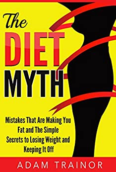 The Diet Myth: Mistakes That Are Making You Fat and Simple Secrets to Weight Loss; Lose Weight and Keep it Off by [Trainor, Adam]