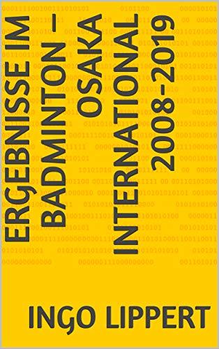 Ergebnisse im Badminton – Osaka International 2008-2019 (Sportstatistik 605) (German Edition) por Ingo Lippert