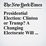 Presidential Election: Clinton or Trump? A Changing Electorate Will Decide | Jonathan Martin,Nate Cohn,Alan Rappeport