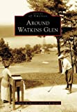 Around Watkins Glen  (NY)   (Images of America)