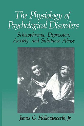 The Physiology of Psychological Disorders: Schizophrenia, Depression, Anxiety, and Substance Abuse (The Springer Series in Behavioral Psychophysiology and Medicine)