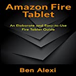Amazon Fire Tablet: An Elaborate and Easy-to-Use Fire Tablet Guide | Ben Alexi