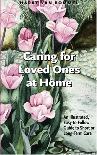 Caring for Loved Ones at Home: An Illustrated, Easy-to-Follow Guide to Short or Long Term Care