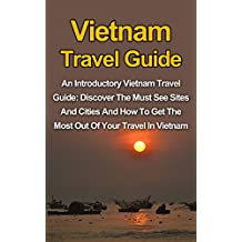 Vietnam Travel Guide: An Introductory Vietnam Travel Guide: Discover The Must See Sites And Cities And How To Get The Most Out Of Your Travel In Vietnam ... Travel Guide, Vietnam Travel Guide Book)