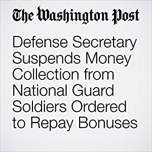 Defense Secretary Suspends Money Collection from National Guard Soldiers Ordered to Repay Bonuses