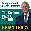 The Customer Pays All the Bills: Entrepreneural Growth Strategies Speech by Brian Tracy Narrated by Brian Tracy