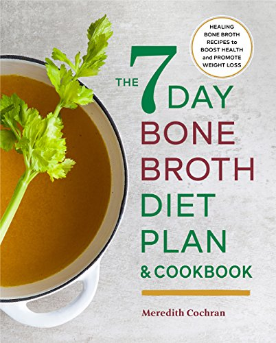The 7-Day Bone Broth Diet Plan: Healing Bone Broth Recipes to Boost Health and Promote Weight Loss cover