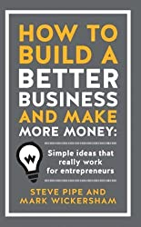 How to Build a Better Business and Make More Money: Simple Ideas That Really Work for Entrepreneurs by Steve Pipe, Mark Wickersham (2013) Hardcover