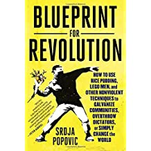 Blueprint for Revolution: How to Use Rice Pudding, Lego Men, and Other Nonviolent Techniques to Galvanize Communities, Overthrow Dictators, or Simply Change the World