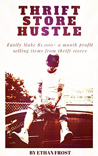 Thrift Store Hustle: Easily Make $1,000+ a Month Profit Selling Items From Thrift Stores (Thrifting and Reselling Secrets)