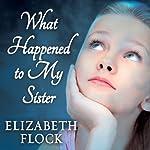 What Happened to My Sister: A Novel | Elizabeth Flock
