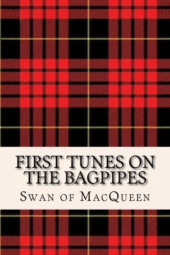 First Tunes on the Bagpipes: 50 Tunes for the Bagpipes and Practice Chanter (The Swan of MacQueen Pipe Tune Collection) (Volume 1)
