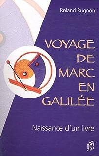 Voyage de Marc en Galilée : récit imaginaire et romance´ de la naissance d'un livre, Bugnon, Roland