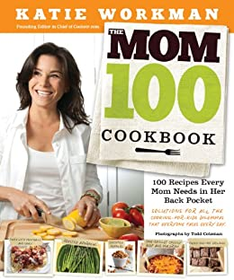 The Mom 100 Cookbook: 100 Recipes Every Mom Needs in Her Back Pocket by [Workman, Katie]