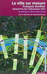 La ville sur mesure : François Grether, Grand Prix de l'urbanisme 2012 ; Hommage à Marcel Roncayolo
