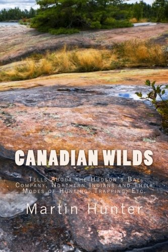 Canadian Wilds: Tells About the Hudson's Bay Company, Northern Indians and Their Modes of Hunting, Trapping, Etc.