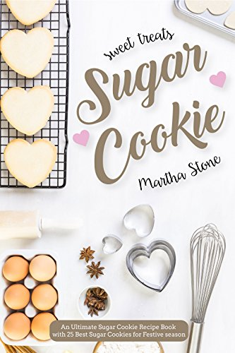 Sweet Treats Sugar Cookie: An Ultimate Sugar Cookie Recipe Book with 25 Best Sugar Cookies for Festive -