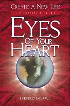 Create A New Life Through The Eyes of Your Heart by [Delarue, Frederic]