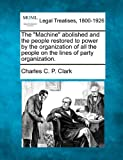 The Machine abolished and the people restored to power by the organization of all the people on the lines of party Organization, Charles C. P. Clark, 1240050100
