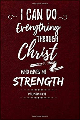 9e5153f98 I Can Do Everything Through Christ Who Gives Me Strength, Philippians 4:13:  Journal to Write In, Lined Notebook, Inspirational Bible Verse Scripture  Quote, ...